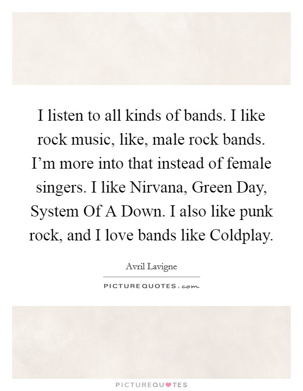 I listen to all kinds of bands. I like rock music, like, male rock bands. I'm more into that instead of female singers. I like Nirvana, Green Day, System Of A Down. I also like punk rock, and I love bands like Coldplay Picture Quote #1
