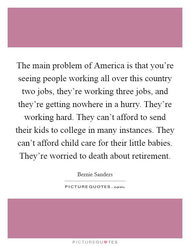 The main problem of America is that you're seeing people working all over this country two jobs, they're working three jobs, and they're getting nowhere in a hurry. They're working hard. They can't afford to send their kids to college in many instances. They can't afford child care for their little babies. They're worried to death about retirement Picture Quote #1