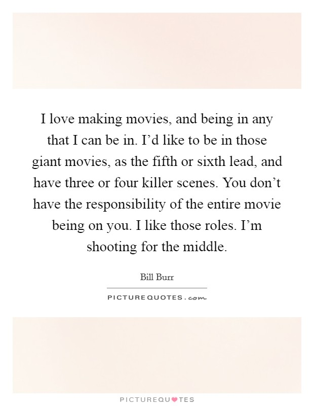 I love making movies, and being in any that I can be in. I'd like to be in those giant movies, as the fifth or sixth lead, and have three or four killer scenes. You don't have the responsibility of the entire movie being on you. I like those roles. I'm shooting for the middle Picture Quote #1