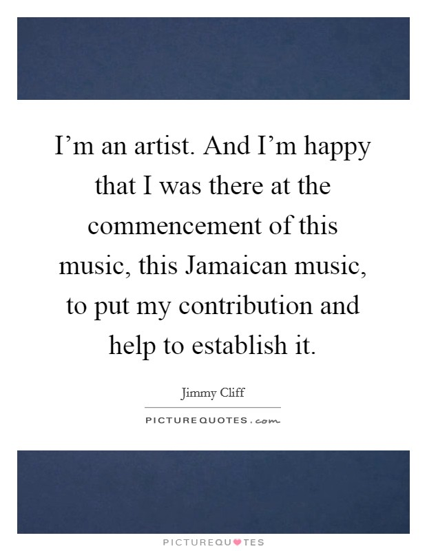 I'm an artist. And I'm happy that I was there at the commencement of this music, this Jamaican music, to put my contribution and help to establish it Picture Quote #1