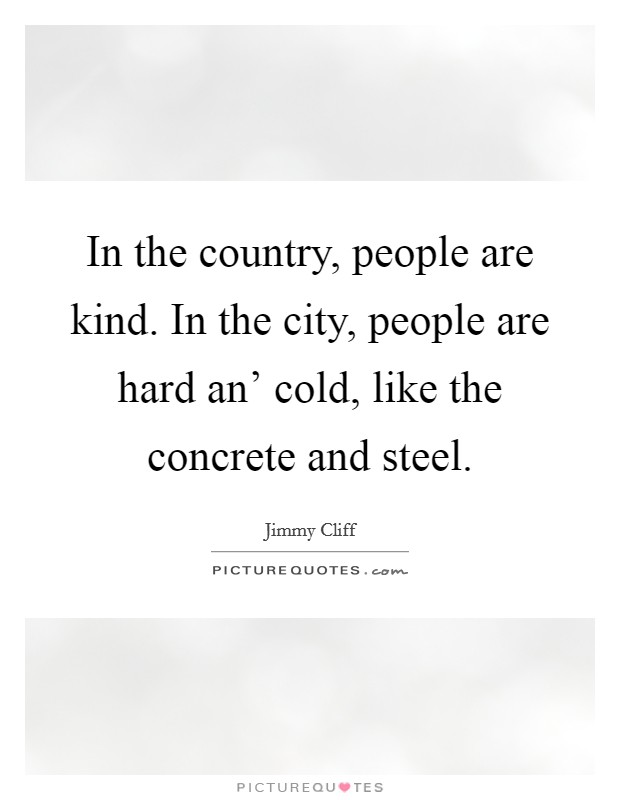 In the country, people are kind. In the city, people are hard an' cold, like the concrete and steel Picture Quote #1