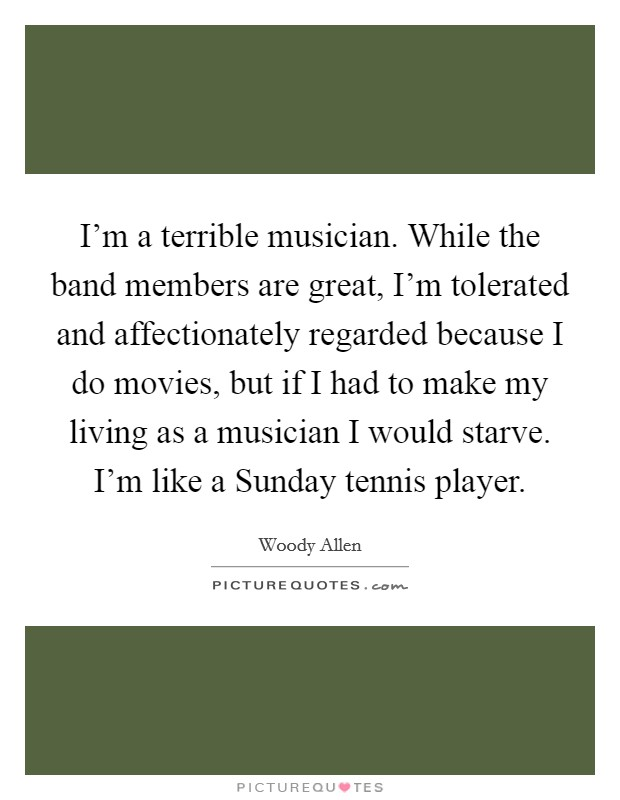 I'm a terrible musician. While the band members are great, I'm tolerated and affectionately regarded because I do movies, but if I had to make my living as a musician I would starve. I'm like a Sunday tennis player Picture Quote #1