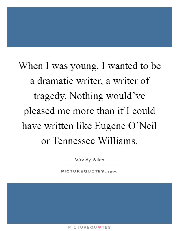 When I was young, I wanted to be a dramatic writer, a writer of tragedy. Nothing would've pleased me more than if I could have written like Eugene O'Neil or Tennessee Williams Picture Quote #1