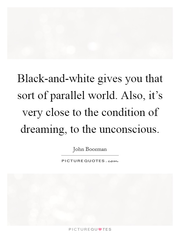 Black-and-white gives you that sort of parallel world. Also, it's very close to the condition of dreaming, to the unconscious Picture Quote #1
