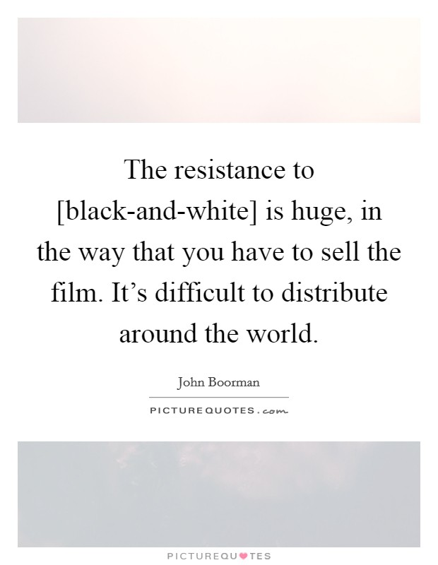 The resistance to [black-and-white] is huge, in the way that you have to sell the film. It's difficult to distribute around the world Picture Quote #1