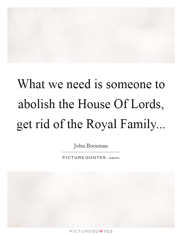 What we need is someone to abolish the House Of Lords, get rid of the Royal Family Picture Quote #1