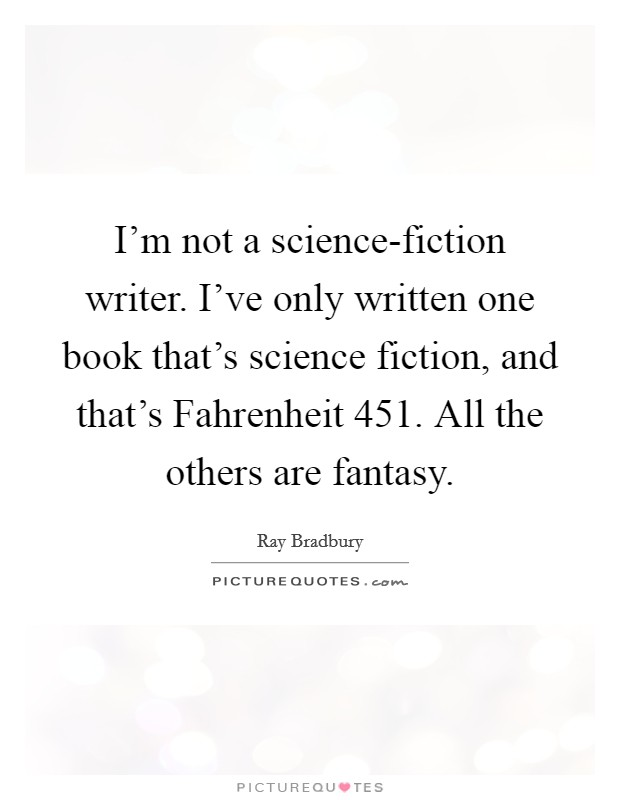 I'm not a science-fiction writer. I've only written one book that's science fiction, and that's Fahrenheit 451. All the others are fantasy Picture Quote #1