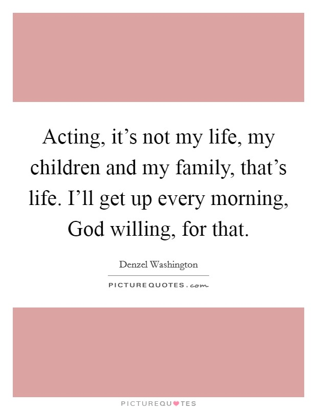 Acting, it's not my life, my children and my family, that's life. I'll get up every morning, God willing, for that Picture Quote #1