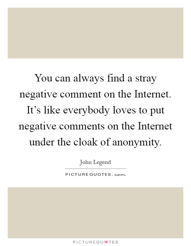 You can always find a stray negative comment on the Internet. It's like everybody loves to put negative comments on the Internet under the cloak of anonymity Picture Quote #1