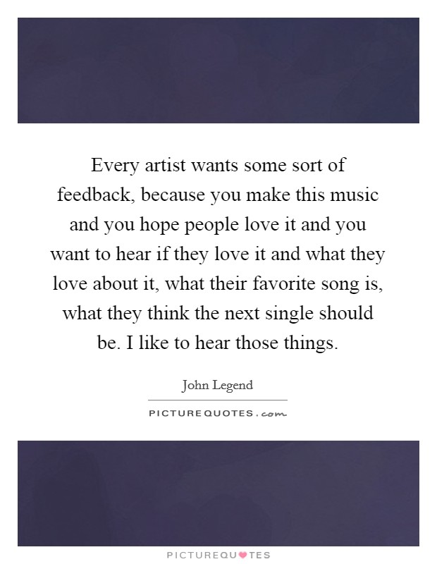 Every artist wants some sort of feedback, because you make this music and you hope people love it and you want to hear if they love it and what they love about it, what their favorite song is, what they think the next single should be. I like to hear those things Picture Quote #1