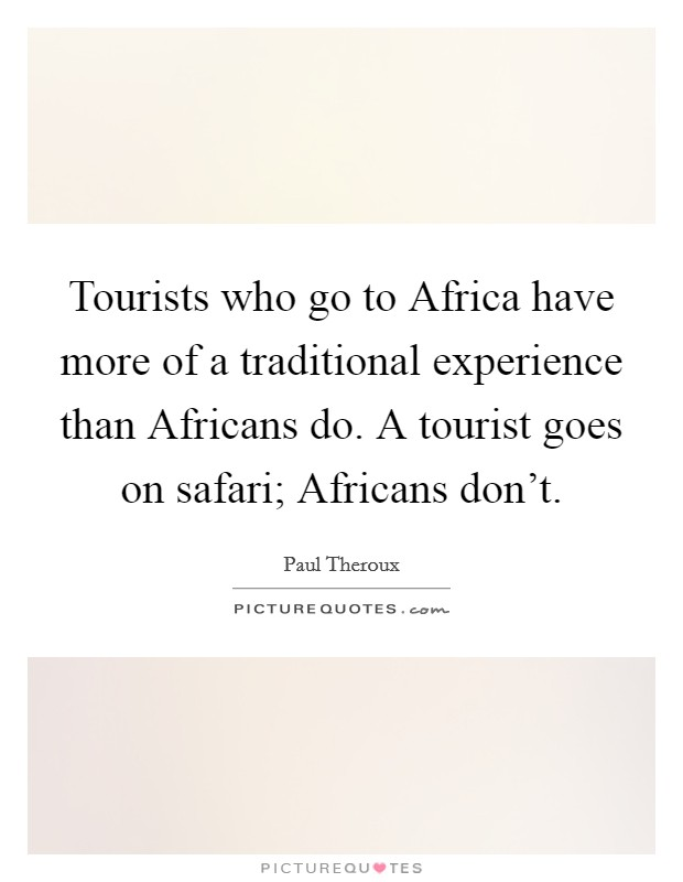 Tourists who go to Africa have more of a traditional experience than Africans do. A tourist goes on safari; Africans don't Picture Quote #1