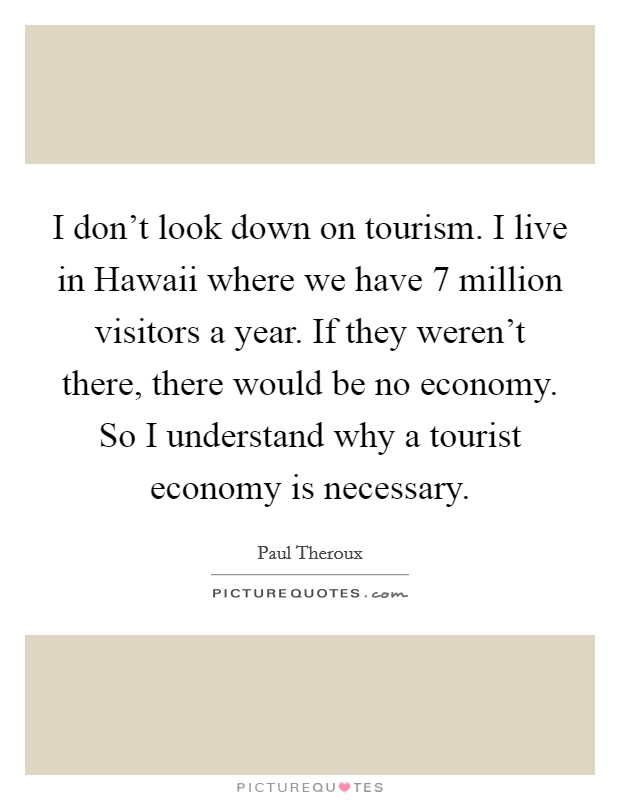 I don't look down on tourism. I live in Hawaii where we have 7 million visitors a year. If they weren't there, there would be no economy. So I understand why a tourist economy is necessary Picture Quote #1