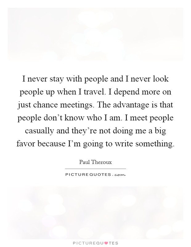 I never stay with people and I never look people up when I travel. I depend more on just chance meetings. The advantage is that people don't know who I am. I meet people casually and they're not doing me a big favor because I'm going to write something Picture Quote #1