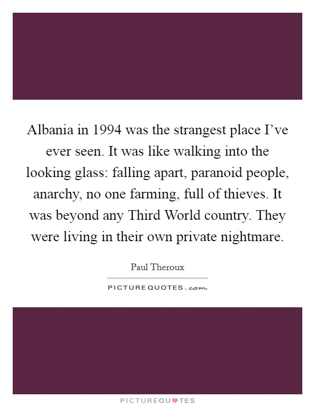 Albania in 1994 was the strangest place I've ever seen. It was like walking into the looking glass: falling apart, paranoid people, anarchy, no one farming, full of thieves. It was beyond any Third World country. They were living in their own private nightmare Picture Quote #1