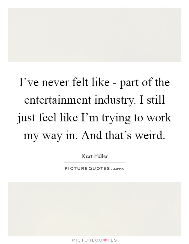 I've never felt like - part of the entertainment industry. I still just feel like I'm trying to work my way in. And that's weird Picture Quote #1