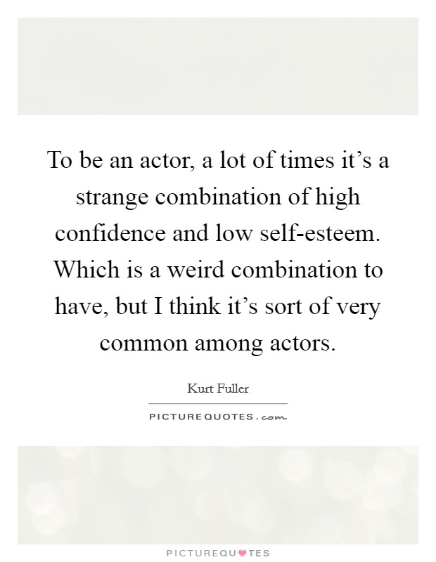 To be an actor, a lot of times it's a strange combination of high confidence and low self-esteem. Which is a weird combination to have, but I think it's sort of very common among actors Picture Quote #1
