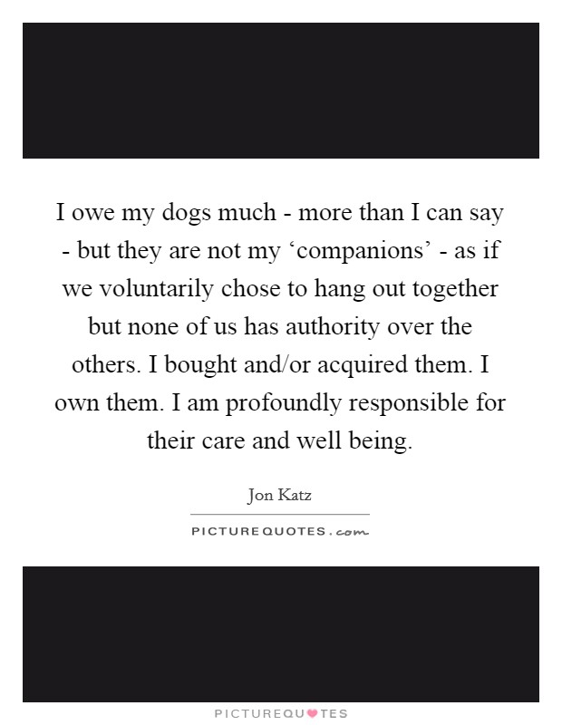I owe my dogs much - more than I can say - but they are not my 'companions' - as if we voluntarily chose to hang out together but none of us has authority over the others. I bought and/or acquired them. I own them. I am profoundly responsible for their care and well being Picture Quote #1