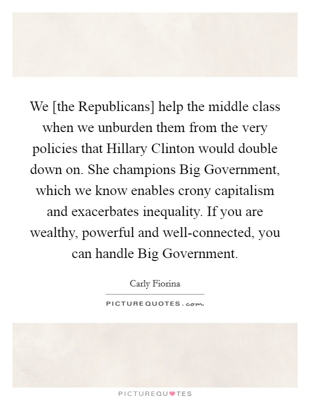 We [the Republicans] help the middle class when we unburden them from the very policies that Hillary Clinton would double down on. She champions Big Government, which we know enables crony capitalism and exacerbates inequality. If you are wealthy, powerful and well-connected, you can handle Big Government Picture Quote #1