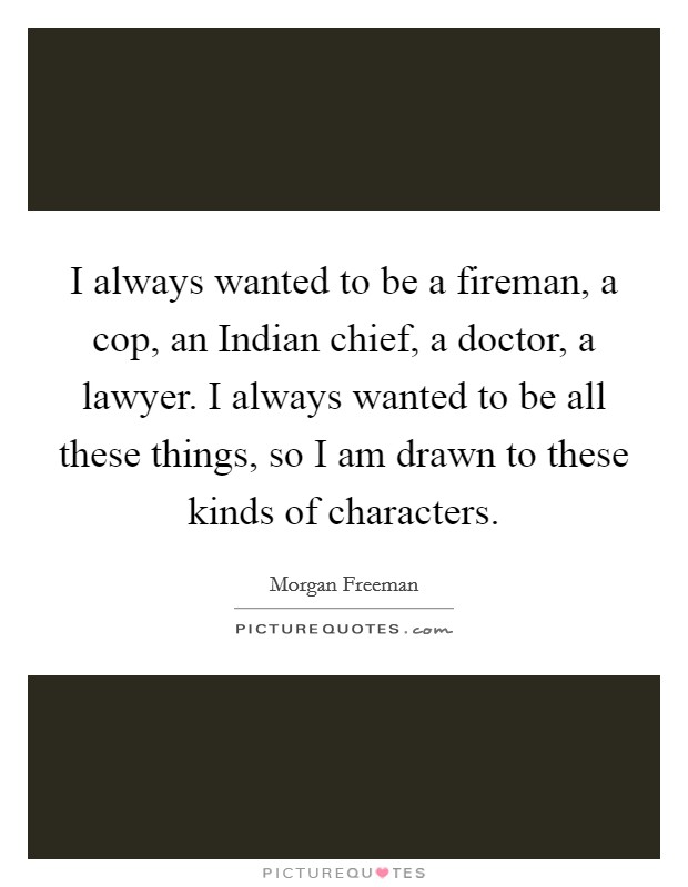 I always wanted to be a fireman, a cop, an Indian chief, a doctor, a lawyer. I always wanted to be all these things, so I am drawn to these kinds of characters Picture Quote #1