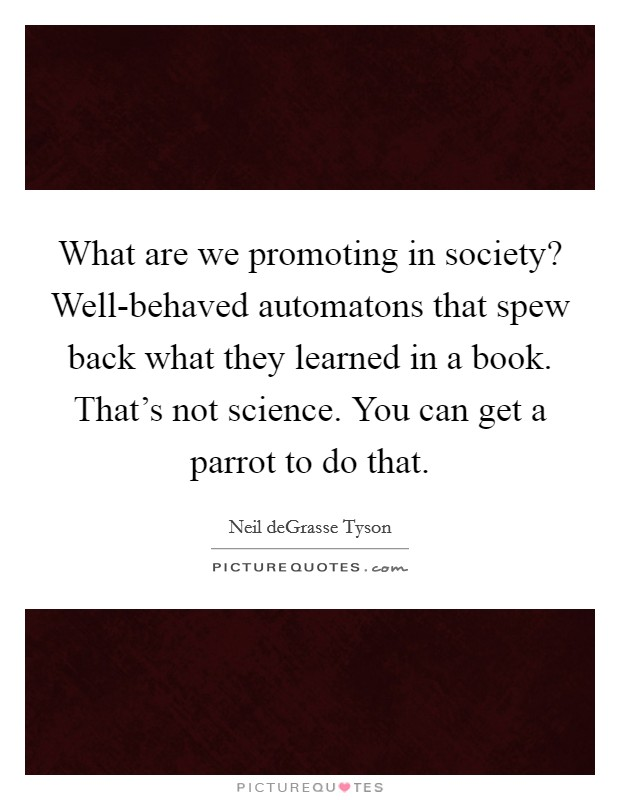 What are we promoting in society? Well-behaved automatons that spew back what they learned in a book. That's not science. You can get a parrot to do that Picture Quote #1