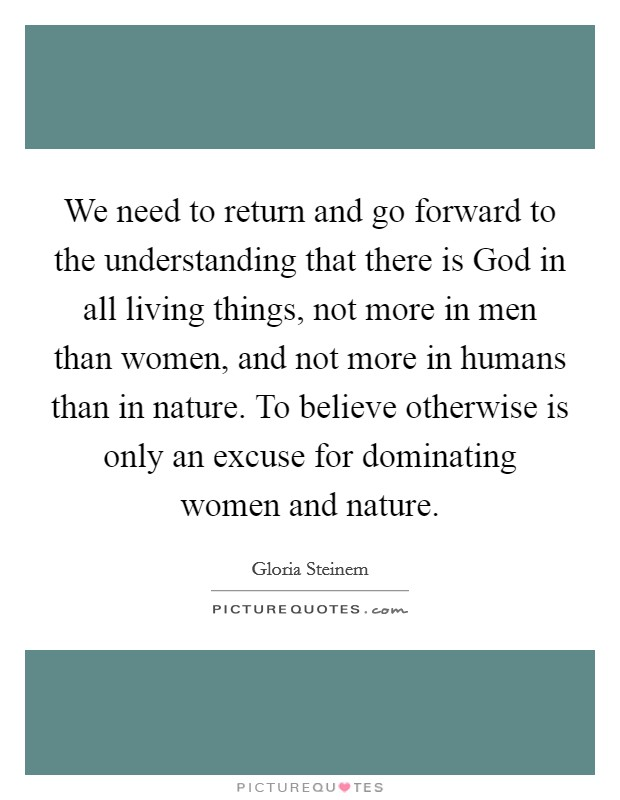We need to return and go forward to the understanding that there is God in all living things, not more in men than women, and not more in humans than in nature. To believe otherwise is only an excuse for dominating women and nature Picture Quote #1