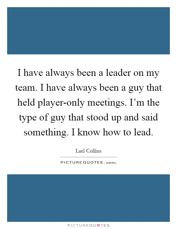 I have always been a leader on my team. I have always been a guy that held player-only meetings. I'm the type of guy that stood up and said something. I know how to lead Picture Quote #1