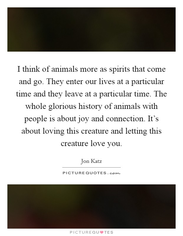 I think of animals more as spirits that come and go. They enter our lives at a particular time and they leave at a particular time. The whole glorious history of animals with people is about joy and connection. It's about loving this creature and letting this creature love you Picture Quote #1
