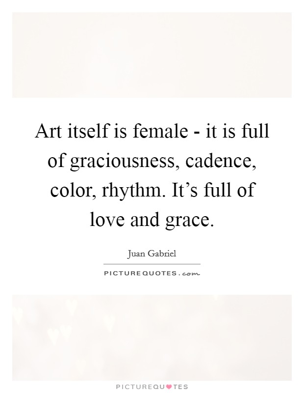 Art itself is female - it is full of graciousness, cadence, color, rhythm. It's full of love and grace Picture Quote #1