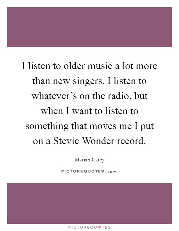 I listen to older music a lot more than new singers. I listen to whatever's on the radio, but when I want to listen to something that moves me I put on a Stevie Wonder record Picture Quote #1