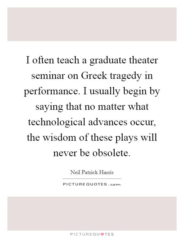 I often teach a graduate theater seminar on Greek tragedy in performance. I usually begin by saying that no matter what technological advances occur, the wisdom of these plays will never be obsolete Picture Quote #1