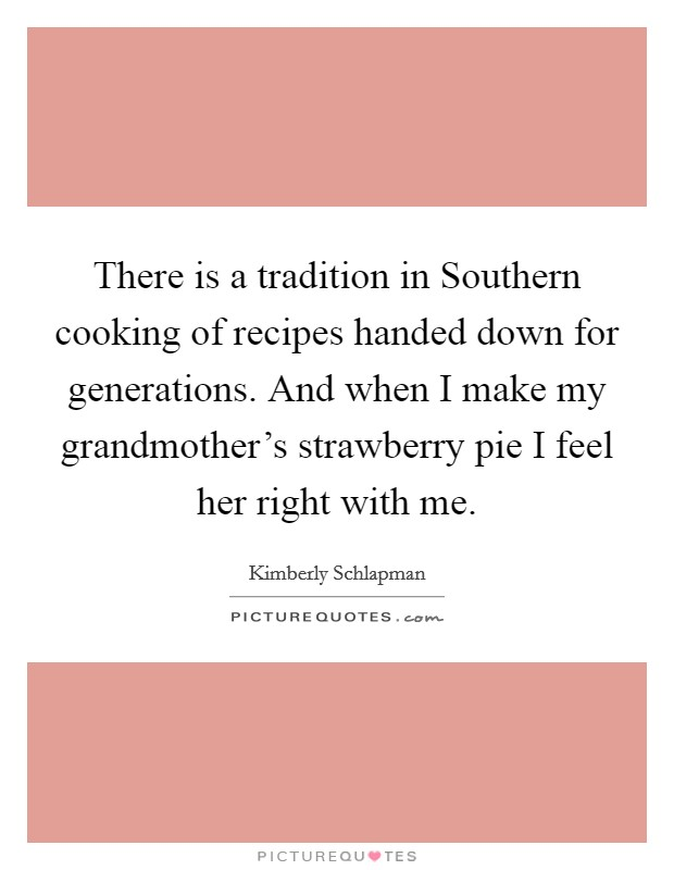 There is a tradition in Southern cooking of recipes handed down for generations. And when I make my grandmother's strawberry pie I feel her right with me Picture Quote #1