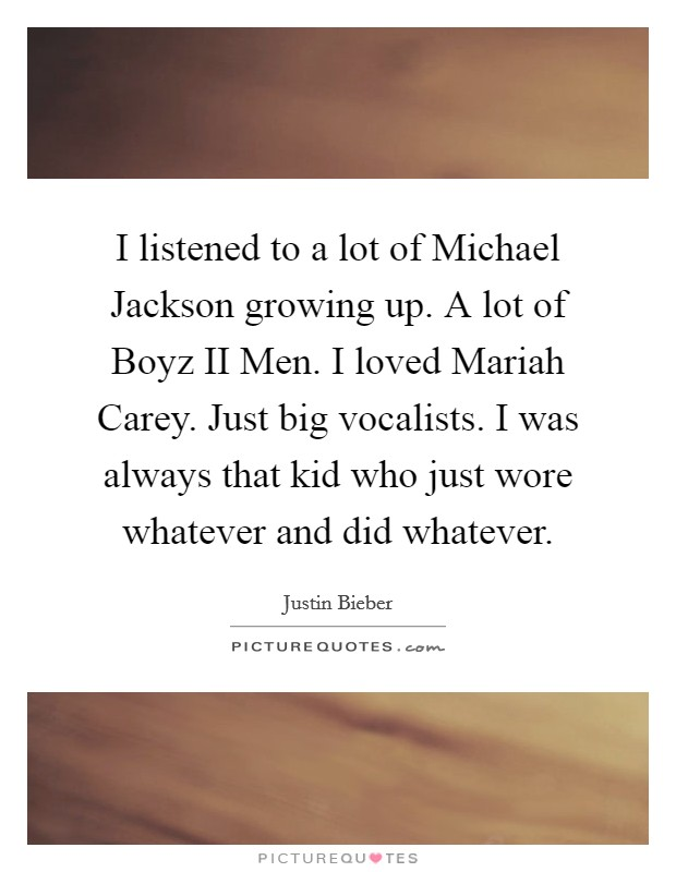 I listened to a lot of Michael Jackson growing up. A lot of Boyz II Men. I loved Mariah Carey. Just big vocalists. I was always that kid who just wore whatever and did whatever Picture Quote #1