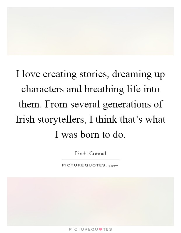 I love creating stories, dreaming up characters and breathing life into them. From several generations of Irish storytellers, I think that's what I was born to do Picture Quote #1