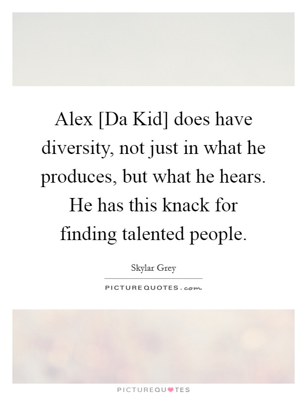 Alex [Da Kid] does have diversity, not just in what he produces, but what he hears. He has this knack for finding talented people Picture Quote #1