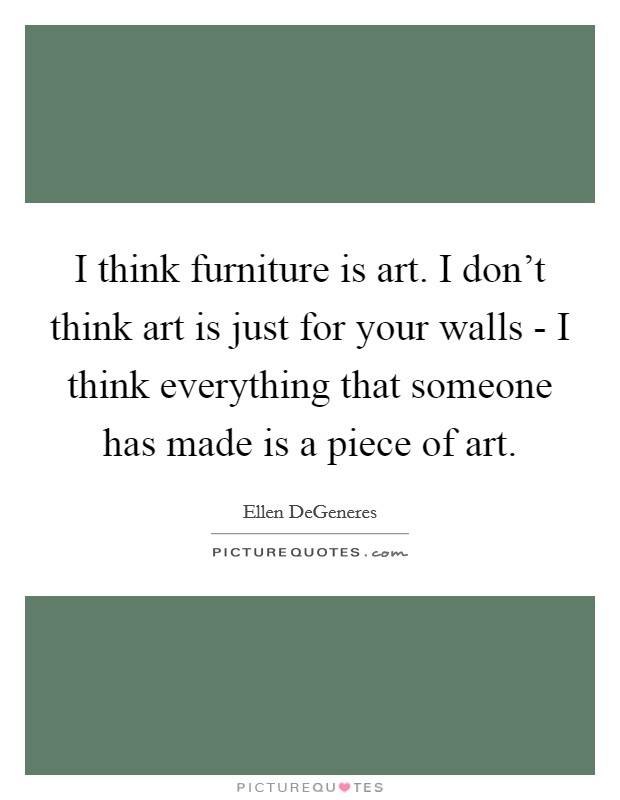 I think furniture is art. I don't think art is just for your walls - I think everything that someone has made is a piece of art Picture Quote #1