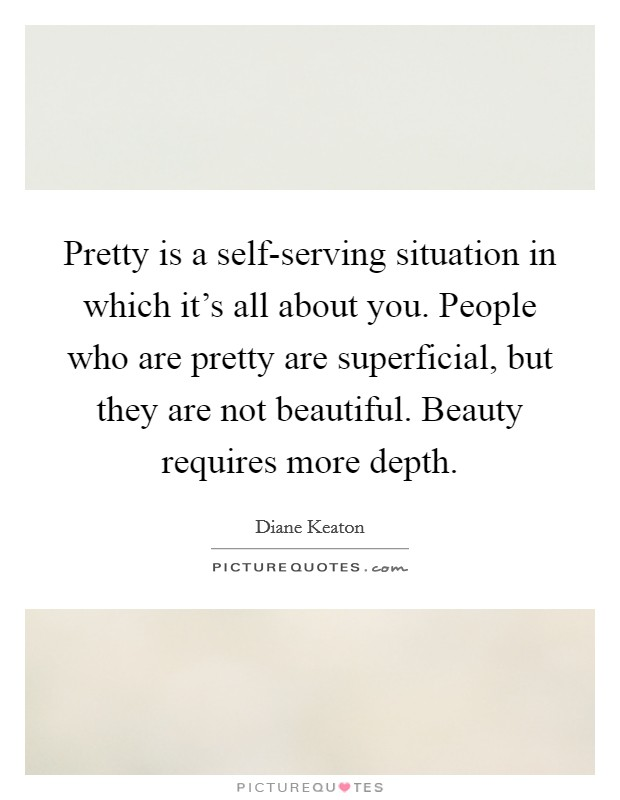 Pretty is a self-serving situation in which it's all about you. People who are pretty are superficial, but they are not beautiful. Beauty requires more depth Picture Quote #1