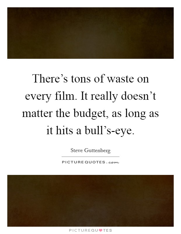 There's tons of waste on every film. It really doesn't matter the budget, as long as it hits a bull's-eye Picture Quote #1