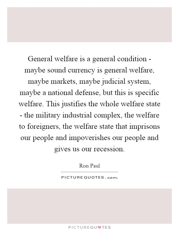 General welfare is a general condition - maybe sound currency is general welfare, maybe markets, maybe judicial system, maybe a national defense, but this is specific welfare. This justifies the whole welfare state - the military industrial complex, the welfare to foreigners, the welfare state that imprisons our people and impoverishes our people and gives us our recession Picture Quote #1