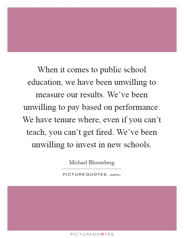 When it comes to public school education, we have been unwilling to measure our results. We've been unwilling to pay based on performance. We have tenure where, even if you can't teach, you can't get fired. We've been unwilling to invest in new schools Picture Quote #1