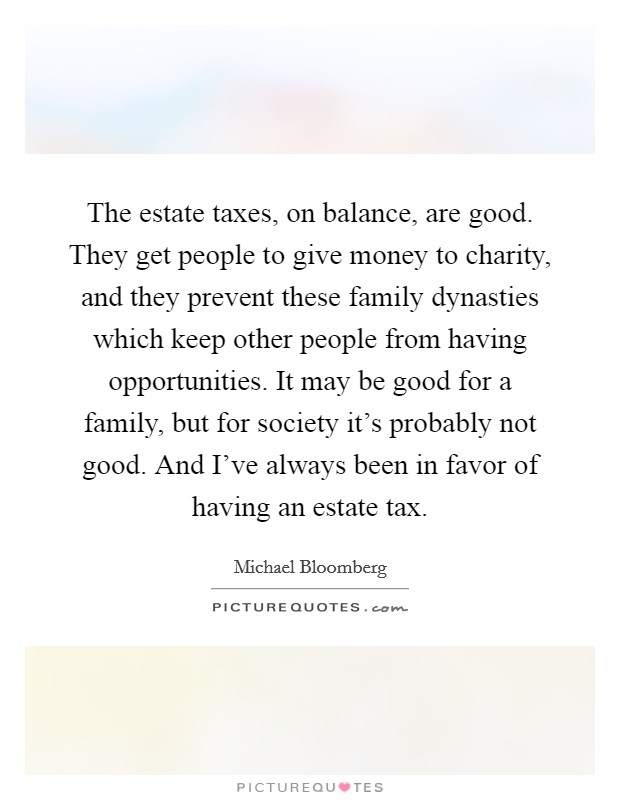 The estate taxes, on balance, are good. They get people to give money to charity, and they prevent these family dynasties which keep other people from having opportunities. It may be good for a family, but for society it's probably not good. And I've always been in favor of having an estate tax Picture Quote #1