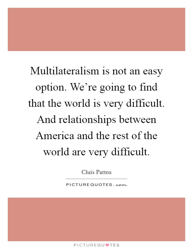 Multilateralism is not an easy option. We're going to find that the world is very difficult. And relationships between America and the rest of the world are very difficult Picture Quote #1