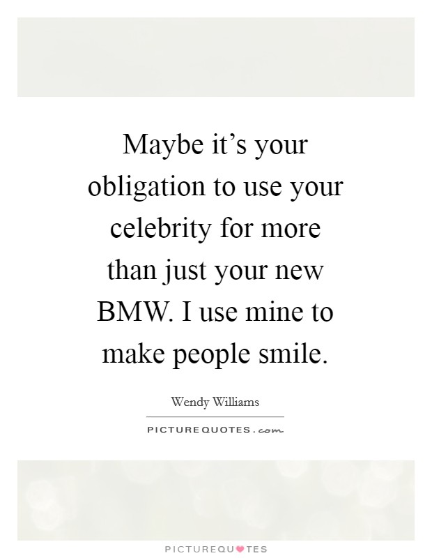 Maybe it's your obligation to use your celebrity for more than just your new BMW. I use mine to make people smile Picture Quote #1