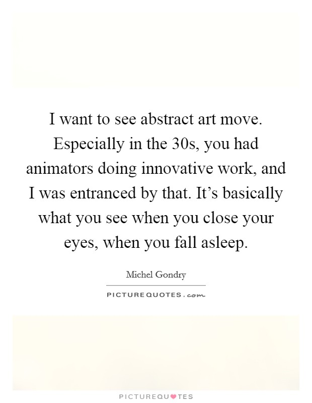 I want to see abstract art move. Especially in the  30s, you had animators doing innovative work, and I was entranced by that. It's basically what you see when you close your eyes, when you fall asleep Picture Quote #1