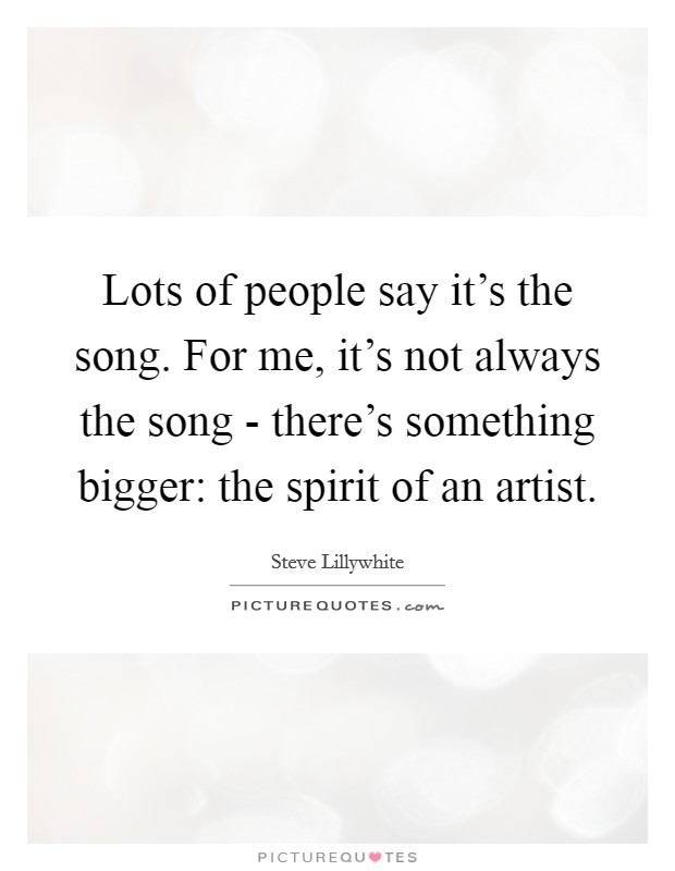 Lots of people say it's the song. For me, it's not always the song - there's something bigger: the spirit of an artist Picture Quote #1