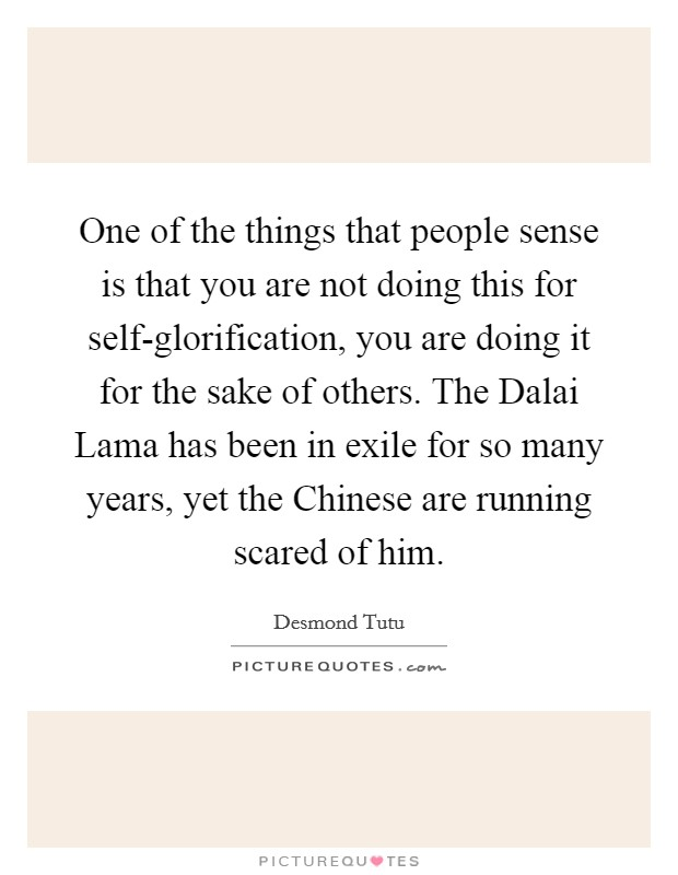 One of the things that people sense is that you are not doing this for self-glorification, you are doing it for the sake of others. The Dalai Lama has been in exile for so many years, yet the Chinese are running scared of him Picture Quote #1