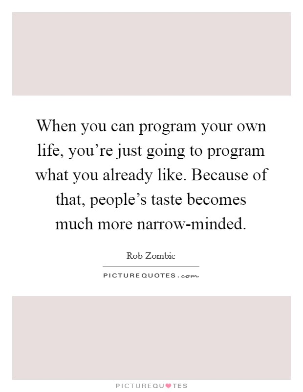 When you can program your own life, you're just going to program what you already like. Because of that, people's taste becomes much more narrow-minded Picture Quote #1
