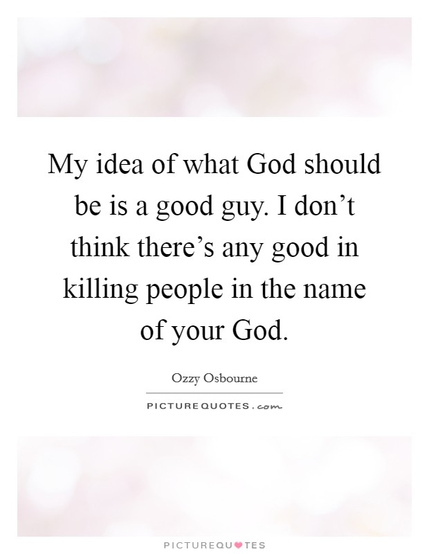 My idea of what God should be is a good guy. I don't think there's any good in killing people in the name of your God Picture Quote #1