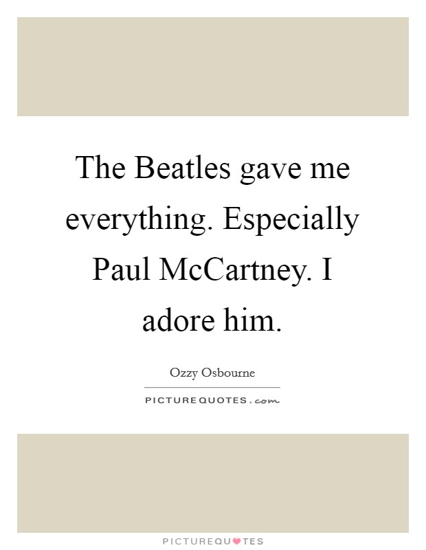 The Beatles gave me everything. Especially Paul McCartney. I adore him Picture Quote #1