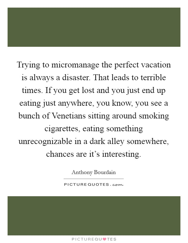 Trying to micromanage the perfect vacation is always a disaster. That leads to terrible times. If you get lost and you just end up eating just anywhere, you know, you see a bunch of Venetians sitting around smoking cigarettes, eating something unrecognizable in a dark alley somewhere, chances are it's interesting Picture Quote #1
