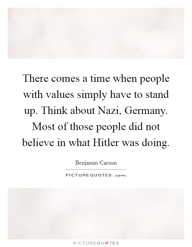 There comes a time when people with values simply have to stand up. Think about Nazi, Germany. Most of those people did not believe in what Hitler was doing Picture Quote #1